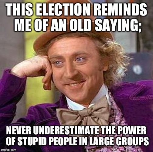 It's how we got into the mess we're in. | THIS ELECTION REMINDS ME OF AN OLD SAYING; NEVER UNDERESTIMATE THE POWER OF STUPID PEOPLE IN LARGE GROUPS | image tagged in memes,creepy condescending wonka | made w/ Imgflip meme maker