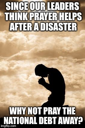 Pray the Debt Away | SINCE OUR LEADERS THINK PRAYER HELPS AFTER A DISASTER WHY NOT PRAY THE NATIONAL DEBT AWAY? | image tagged in prayer,national debt,leaders,religion | made w/ Imgflip meme maker