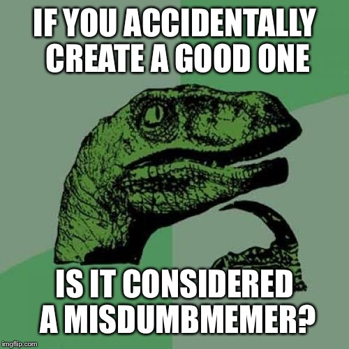 Dumb meme week! reallyitsjohn  https://imgflip.com/i/1cpvxx | IF YOU ACCIDENTALLY CREATE A GOOD ONE IS IT CONSIDERED A MISDUMBMEMER? | image tagged in memes,philosoraptor,dumb meme week,dumb meme,dumb meme weekend | made w/ Imgflip meme maker