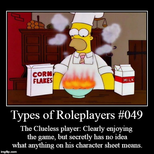 Types 049 | Types of Roleplayers #049 | The Clueless player: Clearly enjoying the game, but secretly has no idea what anything on his character sheet me | image tagged in funny,demotivationals,types of frps | made w/ Imgflip demotivational maker