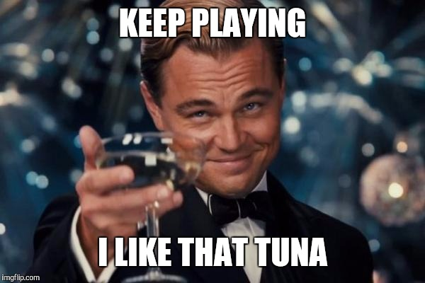 Leonardo Dicaprio Cheers Meme | KEEP PLAYING I LIKE THAT TUNA | image tagged in memes,leonardo dicaprio cheers | made w/ Imgflip meme maker