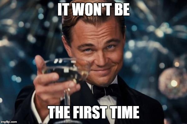 Leonardo Dicaprio Cheers Meme | IT WON'T BE THE FIRST TIME | image tagged in memes,leonardo dicaprio cheers | made w/ Imgflip meme maker