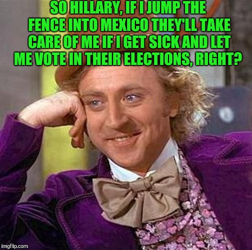 Creepy Condescending Wonka Meme | SO HILLARY, IF I JUMP THE FENCE INTO MEXICO THEY'LL TAKE CARE OF ME IF I GET SICK AND LET ME VOTE IN THEIR ELECTIONS, RIGHT? | image tagged in memes,creepy condescending wonka | made w/ Imgflip meme maker