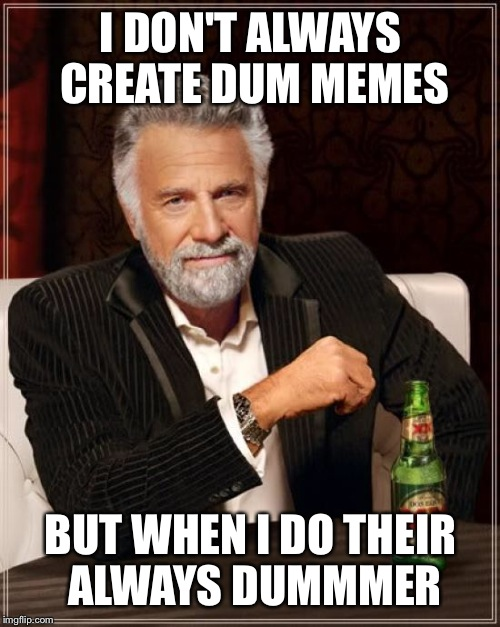 The Most Interesting Man In The World Meme | I DON'T ALWAYS CREATE DUM MEMES BUT WHEN I DO THEIR ALWAYS DUMMMER | image tagged in memes,the most interesting man in the world | made w/ Imgflip meme maker