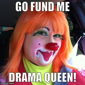 Go Fund Me Drama Queen | GO FUND ME DRAMA QUEEN! | image tagged in drama,gofundme | made w/ Imgflip meme maker