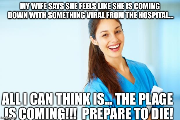 laughing nurse | MY WIFE SAYS SHE FEELS LIKE SHE IS COMING DOWN WITH SOMETHING VIRAL FROM THE HOSPITAL... ALL I CAN THINK IS... THE PLAGE IS COMING!!!  PREPA | image tagged in laughing nurse | made w/ Imgflip meme maker