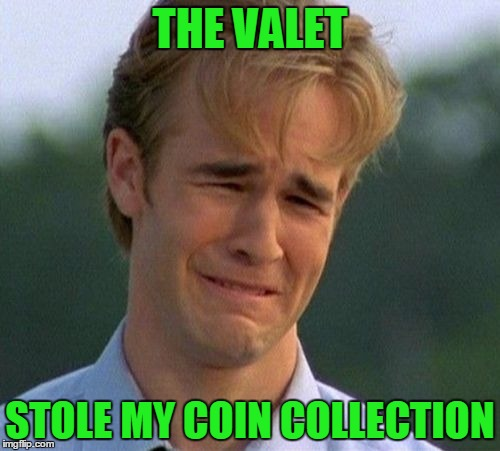 For dumb meme weekend... see reallyitsjohn or visit https://imgflip.com/i/1cpvxx for more details. | THE VALET STOLE MY COIN COLLECTION | image tagged in memes,1990s first world problems,dumb meme weekend | made w/ Imgflip meme maker