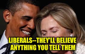 LIBERALS--THEY'LL BELIEVE ANYTHING YOU TELL THEM | made w/ Imgflip meme maker