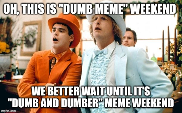 "Dumb meme weekend dummies acting dumb  | OH, THIS IS ""DUMB MEME"" WEEKEND WE BETTER WAIT UNTIL IT'S ""DUMB AND DUMBER"" MEME WEEKEND 