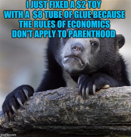 Confession Bear Meme | I JUST FIXED A $2 TOY WITH A  $8 TUBE OF GLUE BECAUSE THE RULES OF ECONOMICS DON'T APPLY TO PARENTHOOD | image tagged in memes,confession bear | made w/ Imgflip meme maker