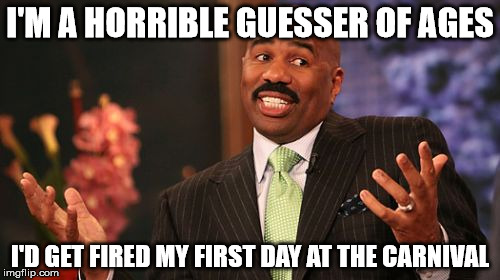 Not Qualified To Be A Carnie | I'M A HORRIBLE GUESSER OF AGES I'D GET FIRED MY FIRST DAY AT THE CARNIVAL | image tagged in memes,steve harvey,cant guess ages,fired from the carnival,gunning for 1 mil,is this a clue | made w/ Imgflip meme maker