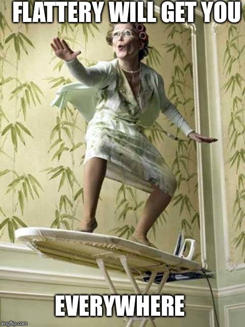 Surfing ironing board lady | FLATTERY WILL GET YOU EVERYWHERE | image tagged in surfing ironing board lady | made w/ Imgflip meme maker