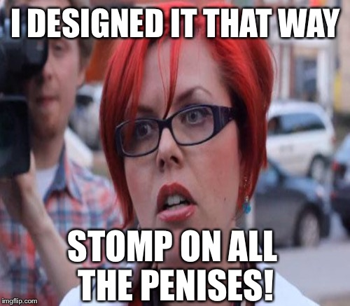 I DESIGNED IT THAT WAY STOMP ON ALL THE P**ISES! | made w/ Imgflip meme maker