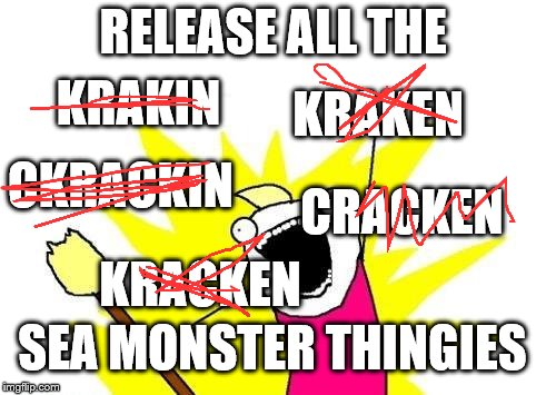 X All The Y | RELEASE ALL THE KRACKEN KRAKEN CRACKEN CKRACKIN KRAKIN SEA MONSTER THINGIES | image tagged in memes,x all the y,dumb meme | made w/ Imgflip meme maker