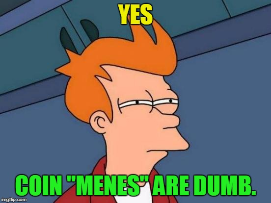 "Futurama Fry Meme | YES COIN ""MENES"" ARE DUMB. 