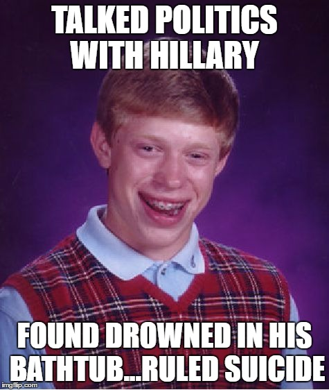 Bad Luck Brian Meme | TALKED POLITICS WITH HILLARY FOUND DROWNED IN HIS BATHTUB...RULED SUICIDE | image tagged in memes,bad luck brian | made w/ Imgflip meme maker