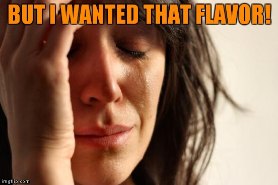 First World Problems Meme | BUT I WANTED THAT FLAVOR! | image tagged in memes,first world problems | made w/ Imgflip meme maker