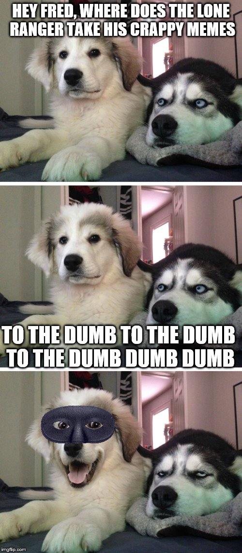 I slay myself :)  | HEY FRED, WHERE DOES THE LONE RANGER TAKE HIS CRAPPY MEMES TO THE DUMB TO THE DUMB TO THE DUMB DUMB DUMB | image tagged in bad pun dogs,dumb meme,memes | made w/ Imgflip meme maker