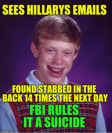 Bad Luck Brian Meme | SEES HILLARYS EMAILS FOUND STABBED IN THE BACK 14 TIMES THE NEXT DAY FBI RULES IT A SUICIDE | image tagged in memes,bad luck brian | made w/ Imgflip meme maker