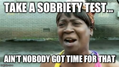 Aint Nobody Got Time For That Meme | TAKE A SOBRIETY TEST... AIN'T NOBODY GOT TIME FOR THAT | image tagged in memes,aint nobody got time for that | made w/ Imgflip meme maker