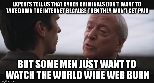 alfred burn  | EXPERTS TELL US THAT CYBER CRIMINALS DON'T WANT TO TAKE DOWN THE INTERNET BECAUSE THEN THEY WON'T GET PAID BUT SOME MEN JUST WANT TO WATCH T | image tagged in alfred burn | made w/ Imgflip meme maker