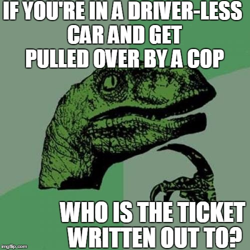 It would be the CAR'S fault!  lol | IF YOU'RE IN A DRIVER-LESS CAR AND GET PULLED OVER BY A COP WHO IS THE TICKET WRITTEN OUT TO? | image tagged in memes,philosoraptor | made w/ Imgflip meme maker