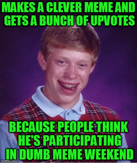Some people take a break from being funny everyday. | MAKES A CLEVER MEME AND GETS A BUNCH OF UPVOTES BECAUSE PEOPLE THINK HE'S PARTICIPATING IN DUMB MEME WEEKEND | image tagged in memes,bad luck brian | made w/ Imgflip meme maker
