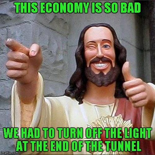 Damn...and I thought I had it bad... | THIS ECONOMY IS SO BAD WE HAD TO TURN OFF THE LIGHT AT THE END OF THE TUNNEL | image tagged in jesus thumbs up,memes,bad economy,no more light,dark tunnel,funny | made w/ Imgflip meme maker