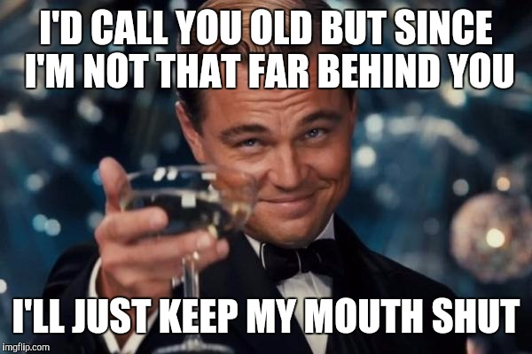 Leonardo Dicaprio Cheers Meme | I'D CALL YOU OLD BUT SINCE I'M NOT THAT FAR BEHIND YOU I'LL JUST KEEP MY MOUTH SHUT | image tagged in memes,leonardo dicaprio cheers | made w/ Imgflip meme maker
