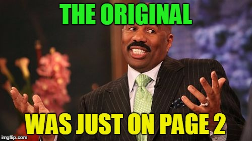 Steve Harvey Meme | THE ORIGINAL WAS JUST ON PAGE 2 | image tagged in memes,steve harvey | made w/ Imgflip meme maker