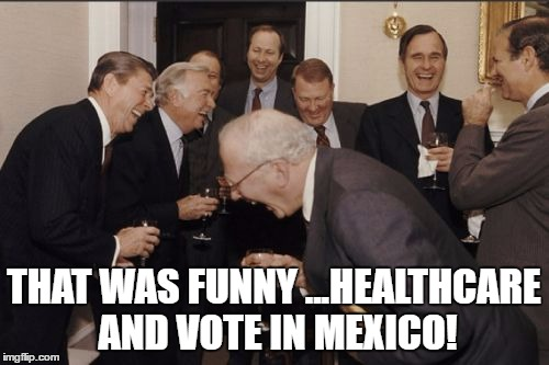 Laughing Men In Suits Meme | THAT WAS FUNNY ...HEALTHCARE AND VOTE IN MEXICO! | image tagged in memes,laughing men in suits | made w/ Imgflip meme maker