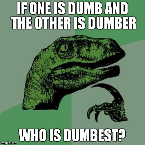 Philosoraptor Meme | IF ONE IS DUMB AND THE OTHER IS DUMBER WHO IS DUMBEST? | image tagged in memes,philosoraptor | made w/ Imgflip meme maker
