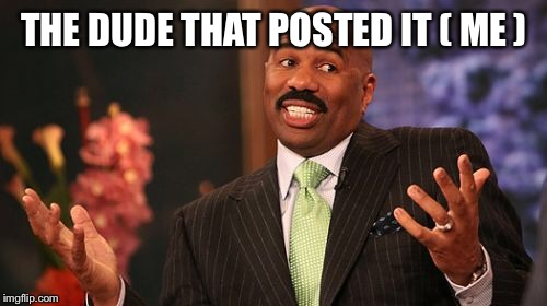 Steve Harvey Meme | THE DUDE THAT POSTED IT ( ME ) | image tagged in memes,steve harvey | made w/ Imgflip meme maker