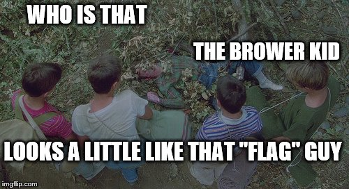 "WHO IS THAT THE BROWER KID LOOKS A LITTLE LIKE THAT ""FLAG"" GUY 