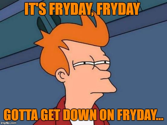 For Dumb Weekend (Mooseman684 Inspired) | IT'S FRYDAY, FRYDAY GOTTA GET DOWN ON FRYDAY... | image tagged in memes,futurama fry,funny,mooseman684,dumb weekend,rebecca black | made w/ Imgflip meme maker