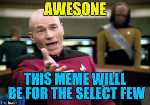 Picard Wtf Meme | AWESONE THIS MEME WILLL BE FOR THE SELECT FEW | image tagged in memes,picard wtf | made w/ Imgflip meme maker