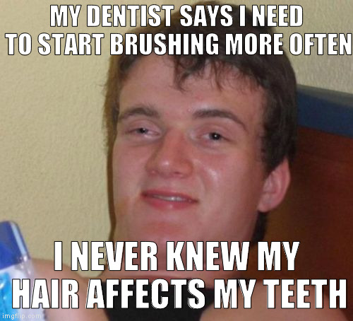 10 Guy Meme | MY DENTIST SAYS I NEED TO START BRUSHING MORE OFTEN I NEVER KNEW MY HAIR AFFECTS MY TEETH | image tagged in memes,10 guy | made w/ Imgflip meme maker