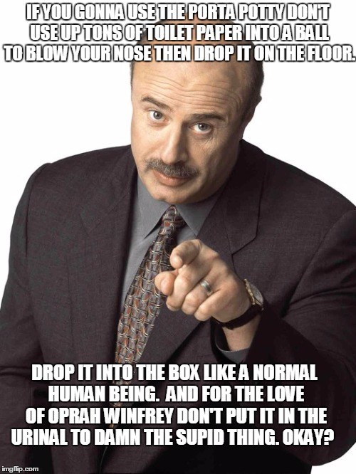 Dr Phil Pointing | IF YOU GONNA USE THE PORTA POTTY DON'T USE UP TONS OF TOILET PAPER INTO A BALL TO BLOW YOUR NOSE THEN DROP IT ON THE FLOOR. DROP IT INTO THE | image tagged in dr phil pointing | made w/ Imgflip meme maker