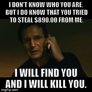 Just found out someone tried to steal my identity. What a big mistake for that asshole.  | I DON'T KNOW WHO YOU ARE. BUT I DO KNOW THAT YOU TRIED TO STEAL $890.00 FROM ME. I WILL FIND YOU AND I WILL KILL YOU. | image tagged in memes,liam neeson taken,stealing,identity theft | made w/ Imgflip meme maker