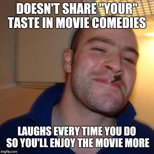 "Good Guy Greg Meme | DOESN'T SHARE ""YOUR"" TASTE IN MOVIE COMEDIES LAUGHS EVERY TIME YOU DO SO YOU'LL ENJOY THE MOVIE MORE 