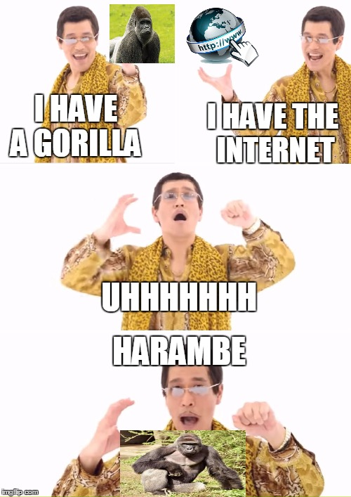 PPAP Meme | I HAVE A GORILLA I HAVE THE INTERNET UHHHHHHH HARAMBE | image tagged in memes,ppap | made w/ Imgflip meme maker