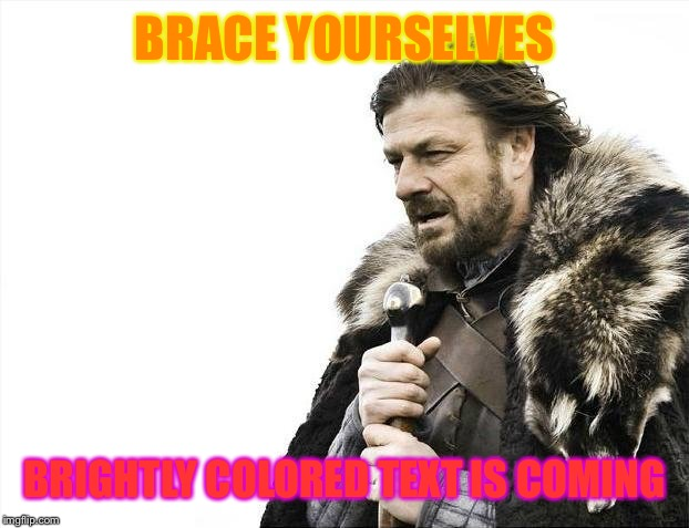 Brace Yourselves X is Coming Meme | BRACE YOURSELVES BRIGHTLY COLORED TEXT IS COMING | image tagged in memes,brace yourselves x is coming | made w/ Imgflip meme maker