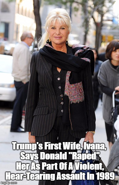 "Trump's First Wife, Ivana, Says Donald ""Raped"" Her As Part Of A Violent, Hear-Tearing Assault In 1989 