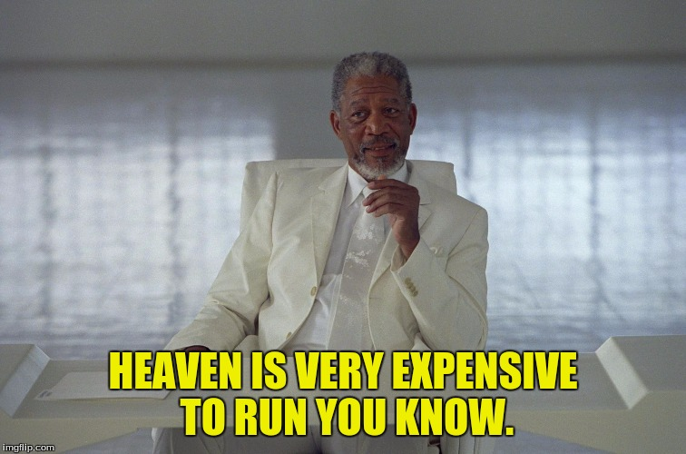 HEAVEN IS VERY EXPENSIVE TO RUN YOU KNOW. | made w/ Imgflip meme maker