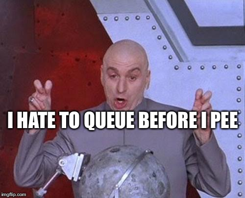Dr Evil Laser Meme | I HATE TO QUEUE BEFORE I PEE | image tagged in memes,dr evil laser | made w/ Imgflip meme maker
