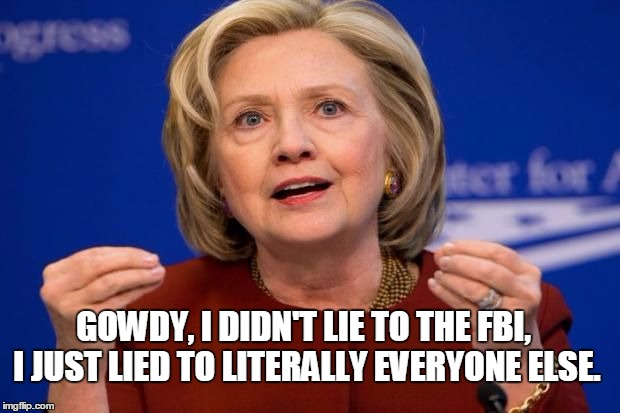 hilstretch | GOWDY, I DIDN'T LIE TO THE FBI, I JUST LIED TO LITERALLY EVERYONE ELSE. | image tagged in hilstretch | made w/ Imgflip meme maker