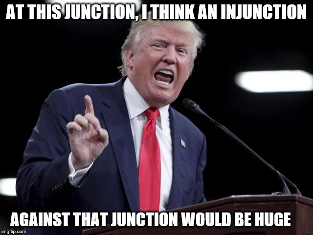 AT THIS JUNCTION, I THINK AN INJUNCTION AGAINST THAT JUNCTION WOULD BE HUGE | made w/ Imgflip meme maker