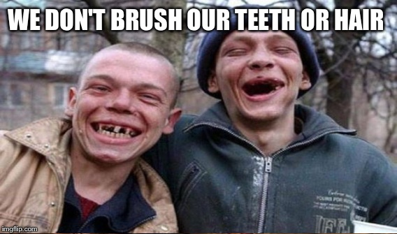 WE DON'T BRUSH OUR TEETH OR HAIR | made w/ Imgflip meme maker