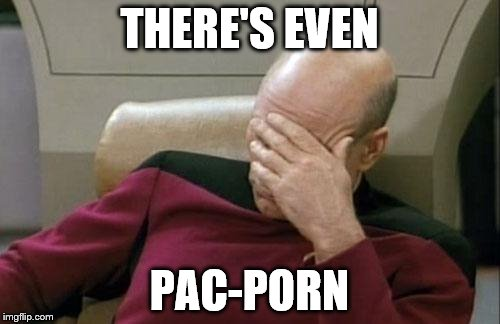 Captain Picard Facepalm Meme | THERE'S EVEN PAC-PORN | image tagged in memes,captain picard facepalm | made w/ Imgflip meme maker