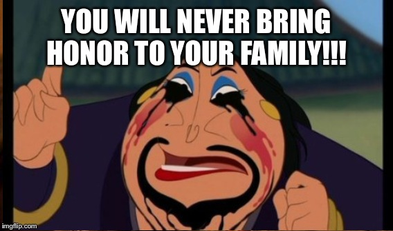 YOU WILL NEVER BRING HONOR TO YOUR FAMILY!!! | made w/ Imgflip meme maker
